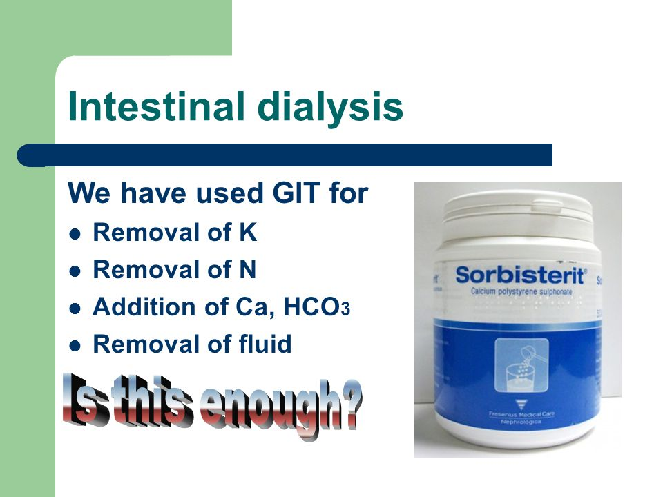 Intestinal dialysis We have used GIT for Removal of K Removal of N Addition of Ca, HCO 3 Removal of fluid