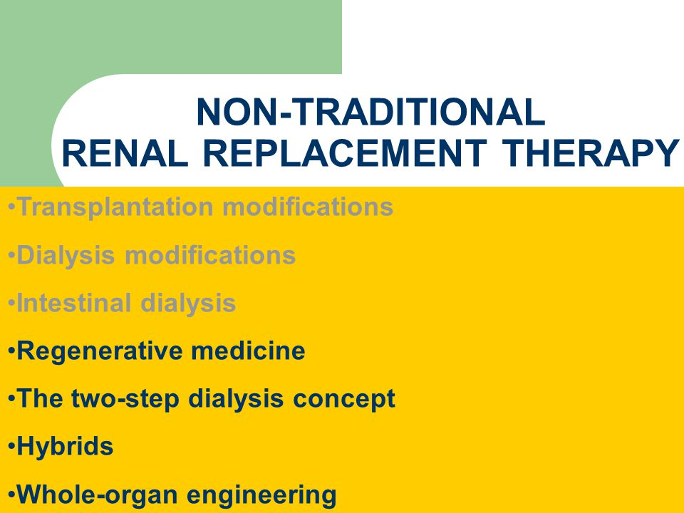 NON-TRADITIONAL RENAL REPLACEMENT THERAPY Transplantation modifications Dialysis modifications Intestinal dialysis Regenerative medicine The two-step dialysis concept Hybrids Whole-organ engineering