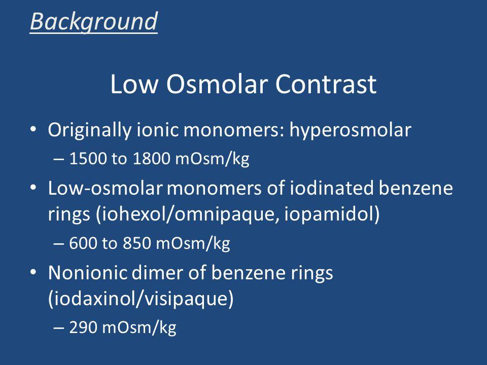Low Osmolar Contrast Originally ionic monomers: hyperosmolar – 1500 to 1800 mOsm/kg Low-osmolar monomers of iodinated benzene rings (iohexol/omnipaque, iopamidol) – 600 to 850 mOsm/kg Nonionic dimer of benzene rings (iodaxinol/visipaque) – 290 mOsm/kg Background