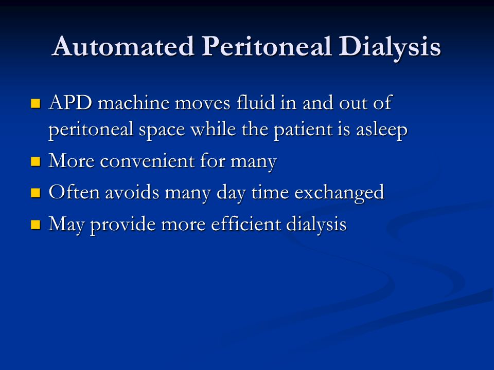 Automated Peritoneal Dialysis APD machine moves fluid in and out of peritoneal space while the patient is asleep APD machine moves fluid in and out of peritoneal space while the patient is asleep More convenient for many More convenient for many Often avoids many day time exchanged Often avoids many day time exchanged May provide more efficient dialysis May provide more efficient dialysis