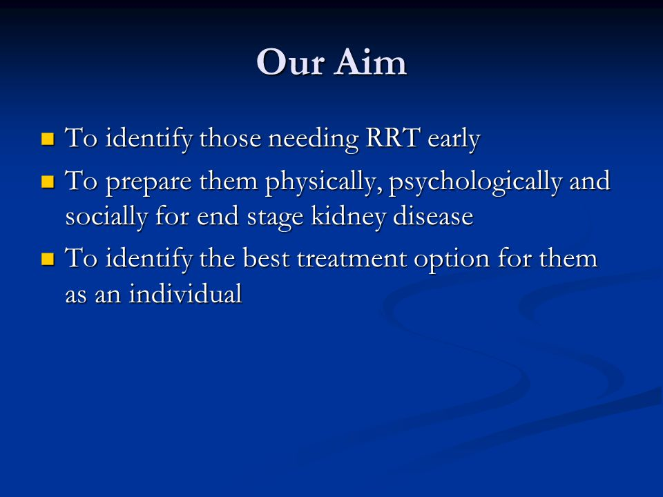 Our Aim To identify those needing RRT early To identify those needing RRT early To prepare them physically, psychologically and socially for end stage kidney disease To prepare them physically, psychologically and socially for end stage kidney disease To identify the best treatment option for them as an individual To identify the best treatment option for them as an individual