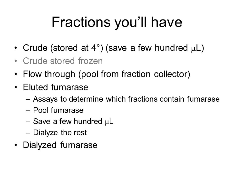 Fractions you'll have Crude (stored at 4°) (save a few hundred  L) Crude stored frozen Flow through (pool from fraction collector) Eluted fumarase –Assays to determine which fractions contain fumarase –Pool fumarase –Save a few hundred  L –Dialyze the rest Dialyzed fumarase