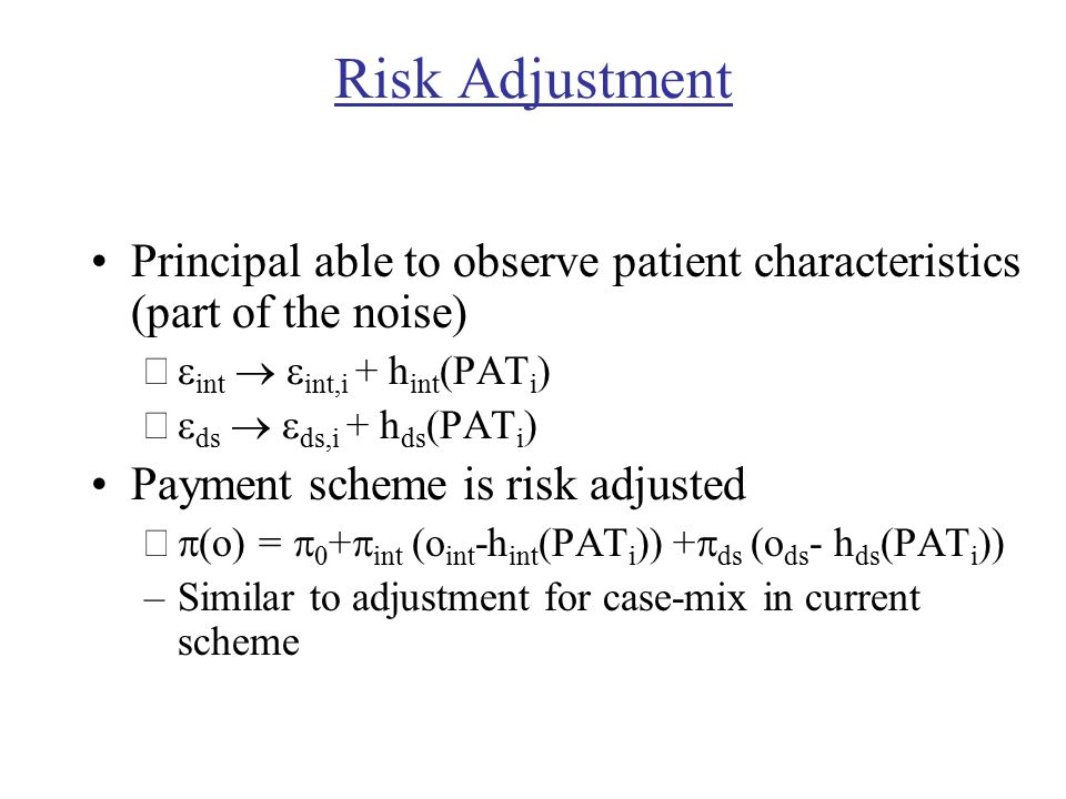 Risk Adjustment Principal able to observe patient characteristics (part of the noise) –  int   int,i + h int (PAT i ) –  ds   ds,i + h ds (PAT i ) Payment scheme is risk adjusted –  (o) =  0 +  int (o int -h int (PAT i )) +  ds (o ds - h ds (PAT i )) –Similar to adjustment for case-mix in current scheme