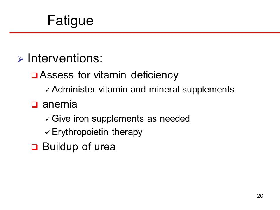 20 Fatigue  Interventions:  Assess for vitamin deficiency Administer vitamin and mineral supplements  anemia Give iron supplements as needed Erythropoietin therapy  Buildup of urea