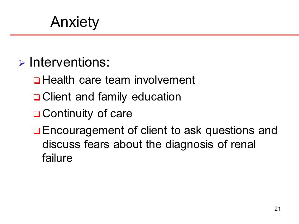 21 Anxiety  Interventions:  Health care team involvement  Client and family education  Continuity of care  Encouragement of client to ask questions and discuss fears about the diagnosis of renal failure