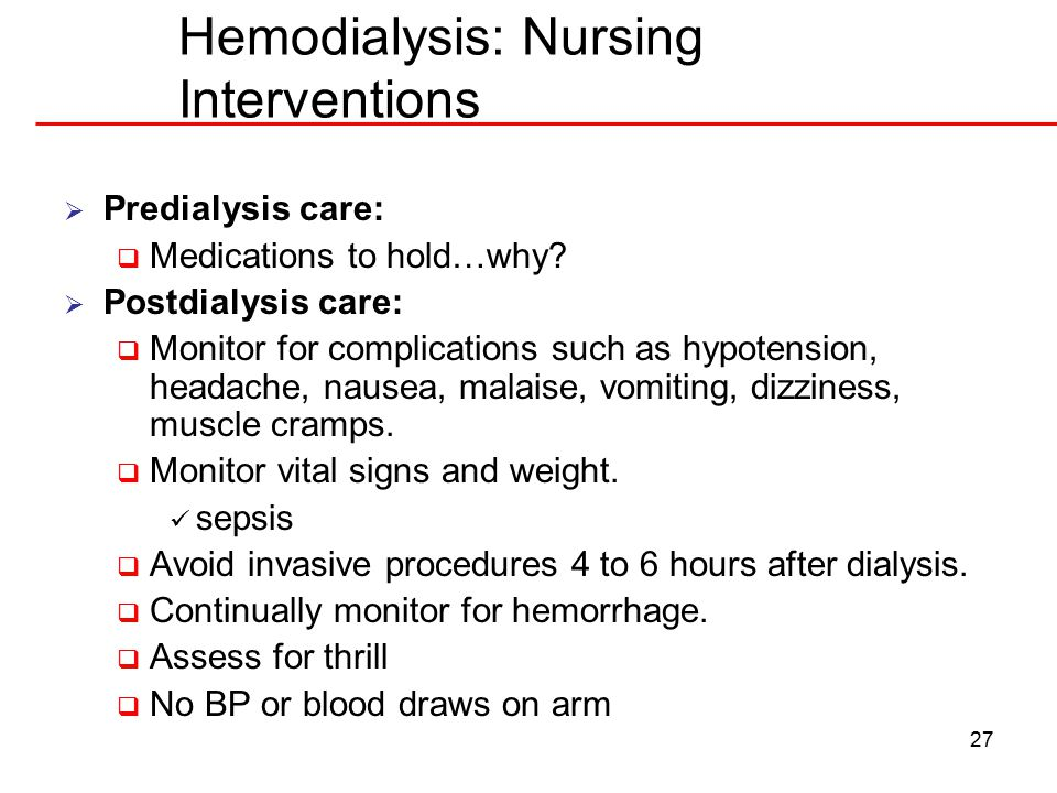 27 Hemodialysis: Nursing Interventions  Predialysis care:  Medications to hold…why.