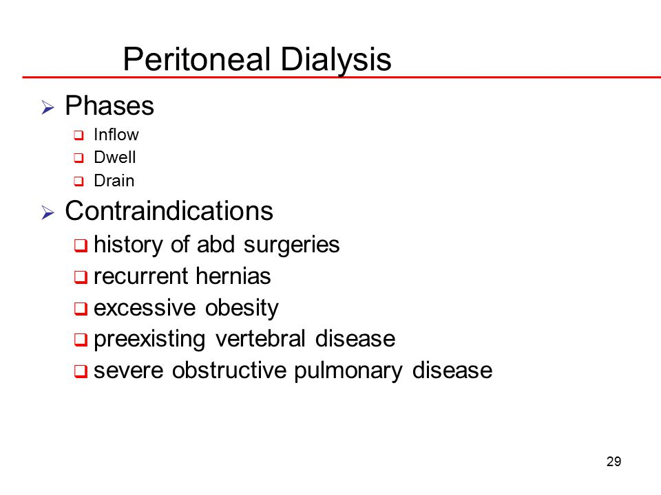 29 Peritoneal Dialysis  Phases  Inflow  Dwell  Drain  Contraindications  history of abd surgeries  recurrent hernias  excessive obesity  preexisting vertebral disease  severe obstructive pulmonary disease
