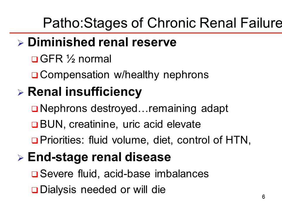 6 Patho:Stages of Chronic Renal Failure  Diminished renal reserve  GFR ½ normal  Compensation w/healthy nephrons  Renal insufficiency  Nephrons destroyed…remaining adapt  BUN, creatinine, uric acid elevate  Priorities: fluid volume, diet, control of HTN,  End-stage renal disease  Severe fluid, acid-base imbalances  Dialysis needed or will die