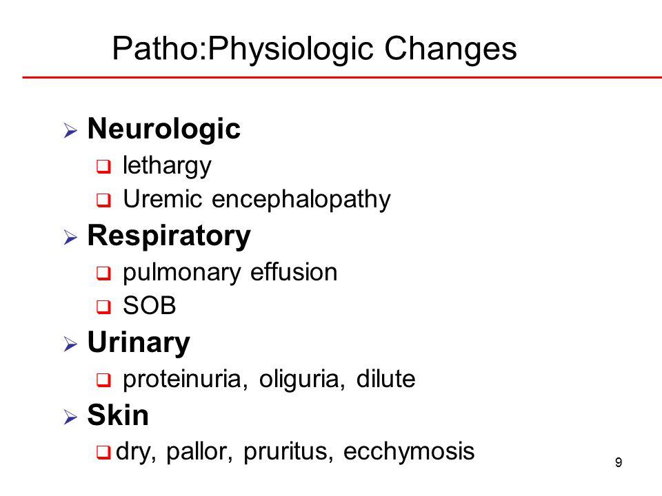 9 Patho:Physiologic Changes  Neurologic  lethargy  Uremic encephalopathy  Respiratory  pulmonary effusion  SOB  Urinary  proteinuria, oliguria