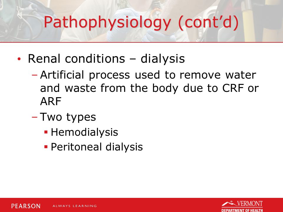 Pathophysiology (cont'd) Renal conditions – dialysis –Artificial process used to remove water and waste from the body due to CRF or ARF –Two types  Hemodialysis  Peritoneal dialysis