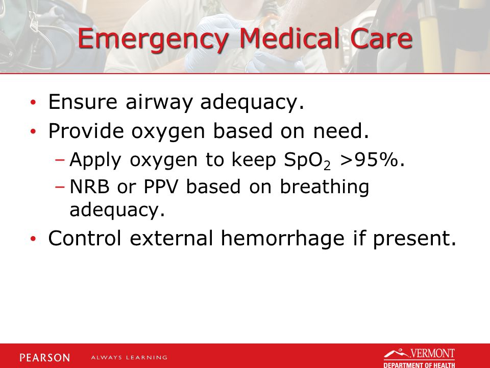 Emergency Medical Care Ensure airway adequacy. Provide oxygen based on need.