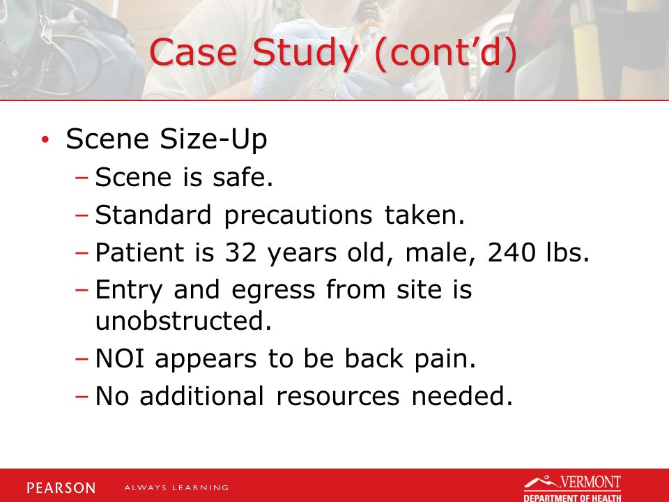 Case Study (cont'd) Scene Size-Up –Scene is safe. –Standard precautions taken.