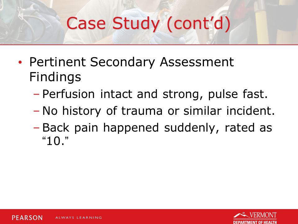 Case Study (cont'd) Pertinent Secondary Assessment Findings –Perfusion intact and strong, pulse fast.