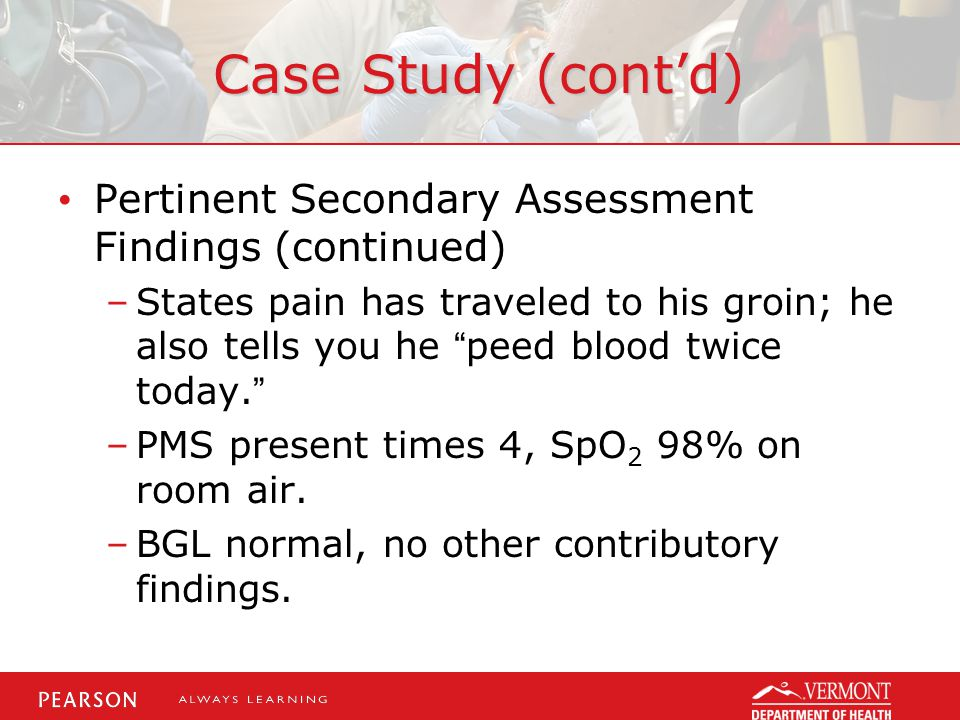 Case Study (cont'd) Pertinent Secondary Assessment Findings (continued) –States pain has traveled to his groin; he also tells you he peed blood twice today. –PMS present times 4, SpO 2 98% on room air.