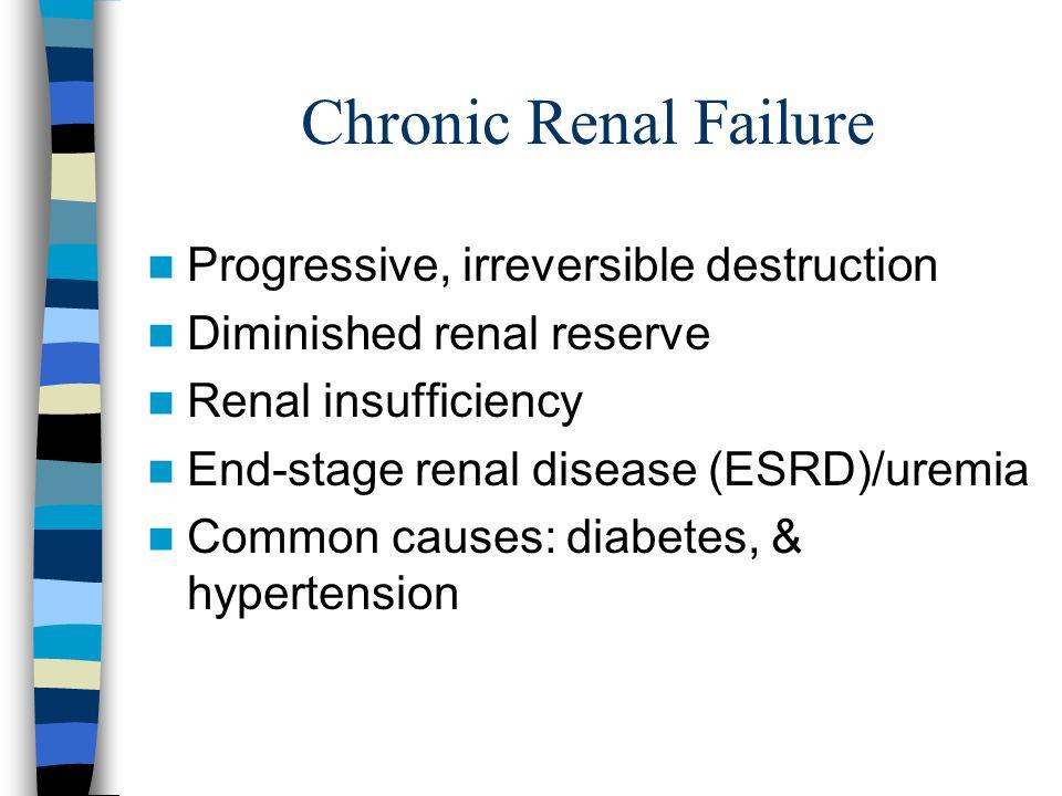Chronic Renal Failure Progressive, irreversible destruction Diminished renal reserve Renal insufficiency End-stage renal disease (ESRD)/uremia Common causes: diabetes, & hypertension