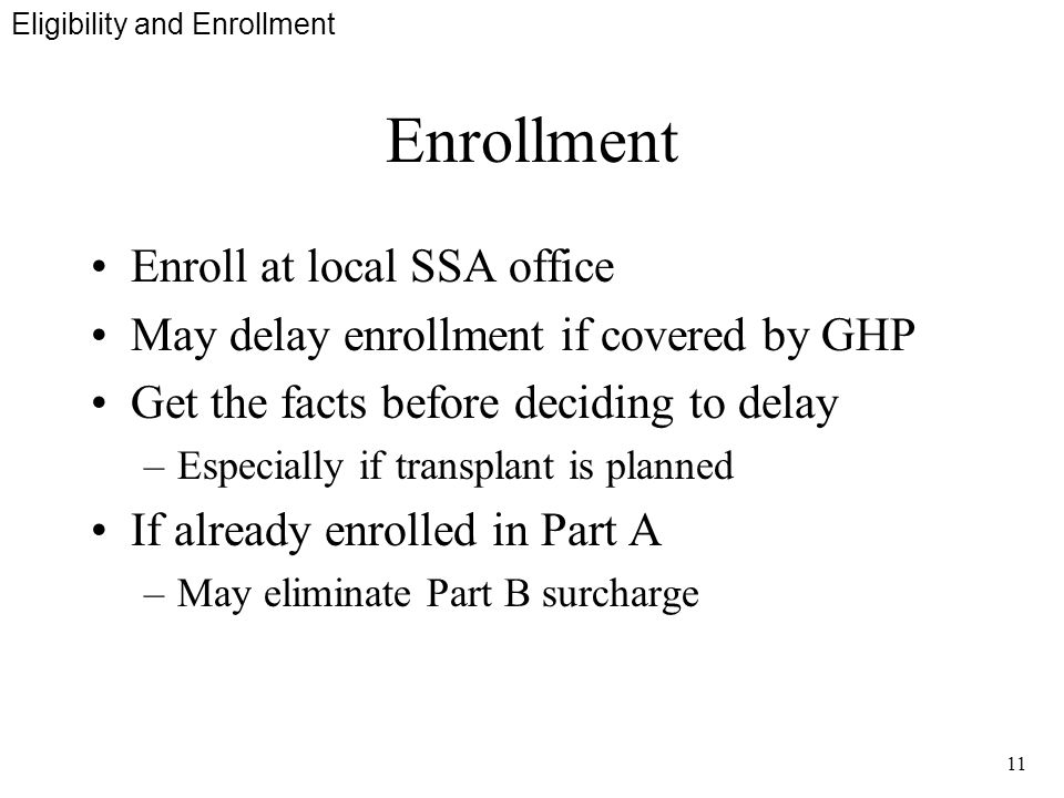 11 Enrollment Enroll at local SSA office May delay enrollment if covered by GHP Get the facts before deciding to delay –Especially if transplant is planned If already enrolled in Part A –May eliminate Part B surcharge Eligibility and Enrollment