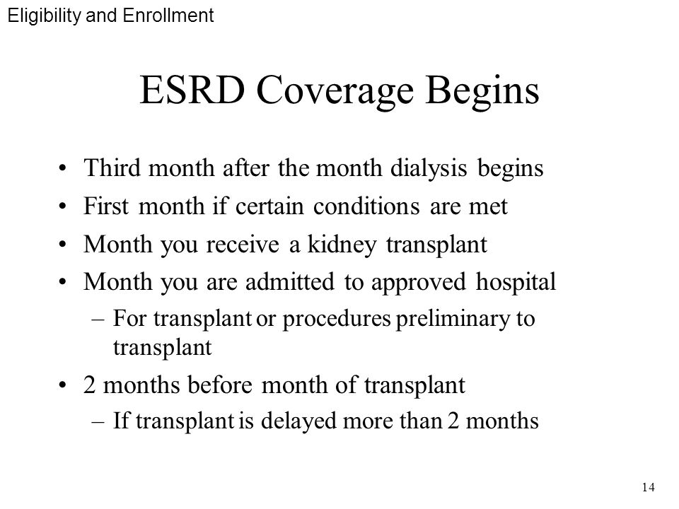 14 ESRD Coverage Begins Third month after the month dialysis begins First month if certain conditions are met Month you receive a kidney transplant Month you are admitted to approved hospital –For transplant or procedures preliminary to transplant 2 months before month of transplant –If transplant is delayed more than 2 months Eligibility and Enrollment
