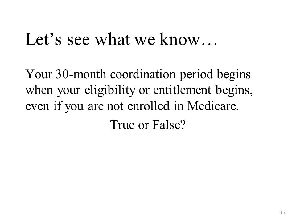 17 Let's see what we know… Your 30-month coordination period begins when your eligibility or entitlement begins, even if you are not enrolled in Medicare.