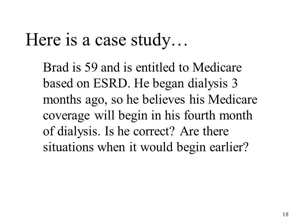 18 Here is a case study… Brad is 59 and is entitled to Medicare based on ESRD.