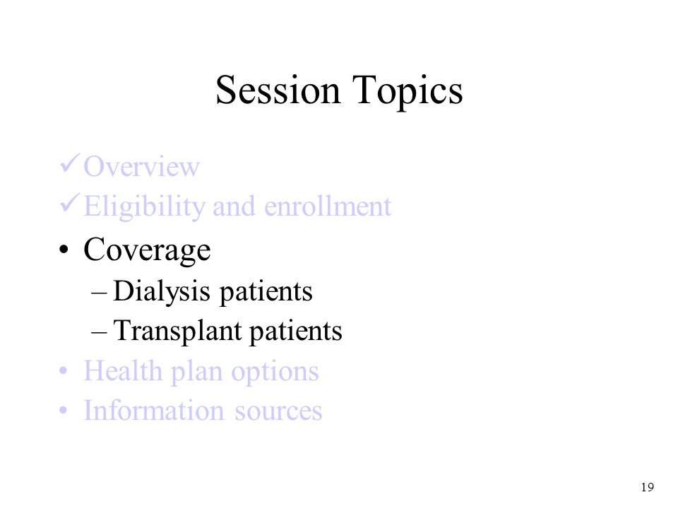 19 Session Topics Overview Eligibility and enrollment Coverage –Dialysis patients –Transplant patients Health plan options Information sources