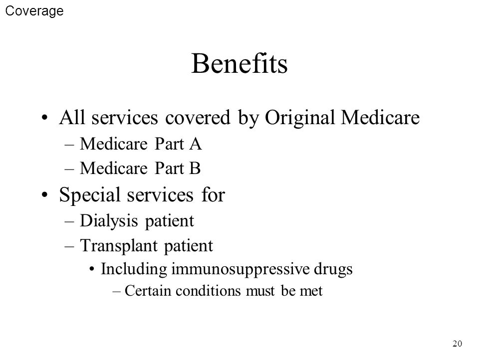 20 Benefits All services covered by Original Medicare –Medicare Part A –Medicare Part B Special services for –Dialysis patient –Transplant patient Including immunosuppressive drugs –Certain conditions must be met Coverage