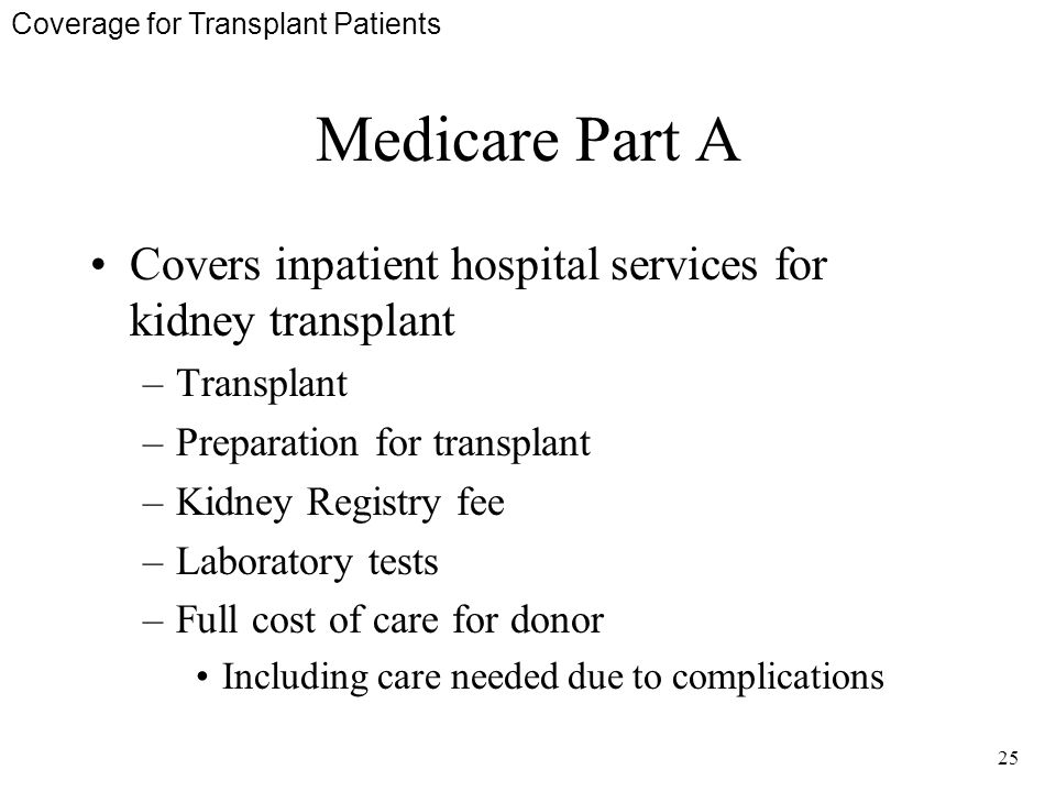 25 Medicare Part A Covers inpatient hospital services for kidney transplant –Transplant –Preparation for transplant –Kidney Registry fee –Laboratory tests –Full cost of care for donor Including care needed due to complications Coverage for Transplant Patients
