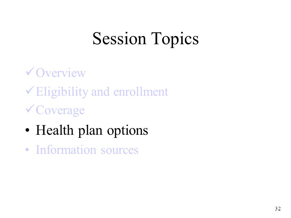 32 Session Topics Overview Eligibility and enrollment Coverage Health plan options Information sources