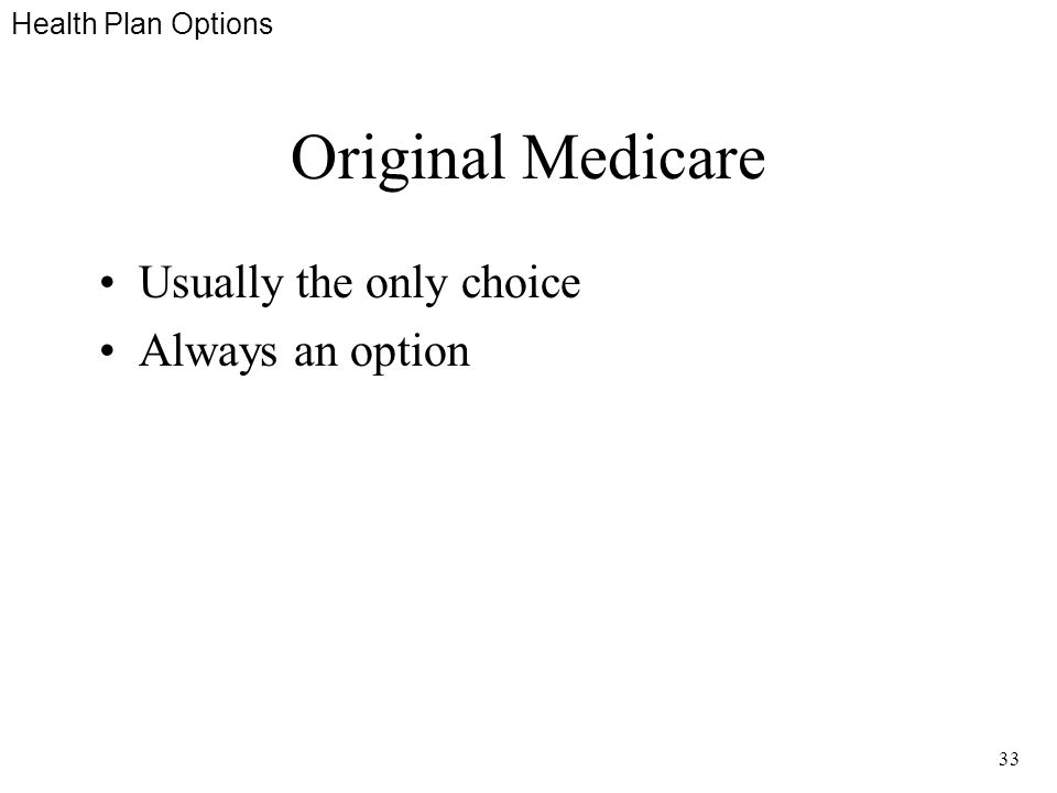 33 Original Medicare Usually the only choice Always an option Health Plan Options