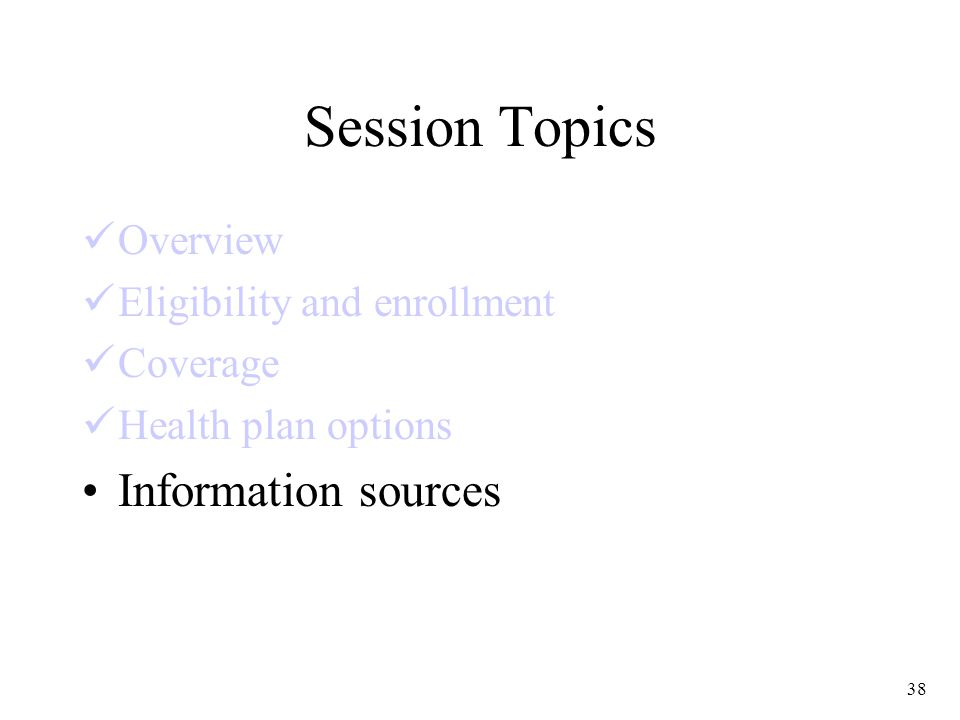 38 Session Topics Overview Eligibility and enrollment Coverage Health plan options Information sources