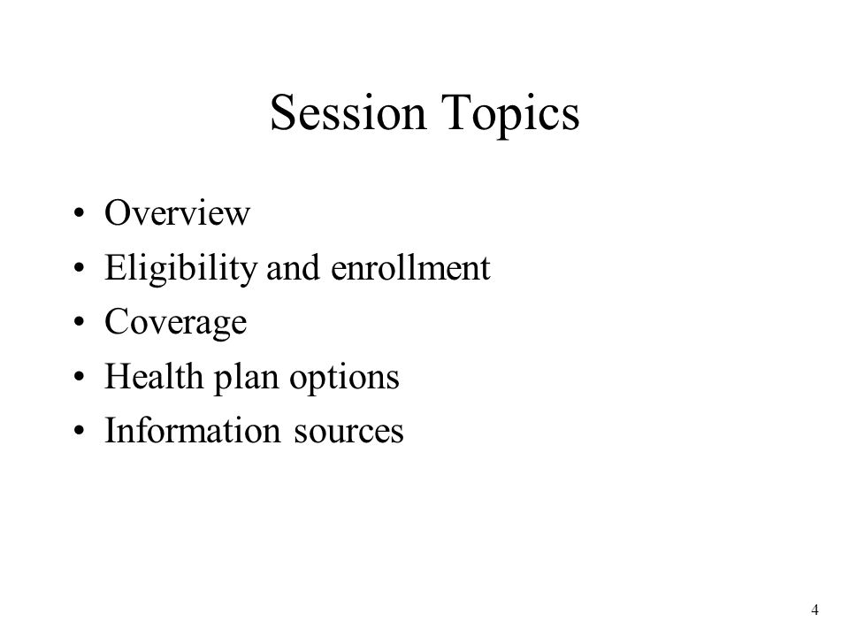 4 Session Topics Overview Eligibility and enrollment Coverage Health plan options Information sources