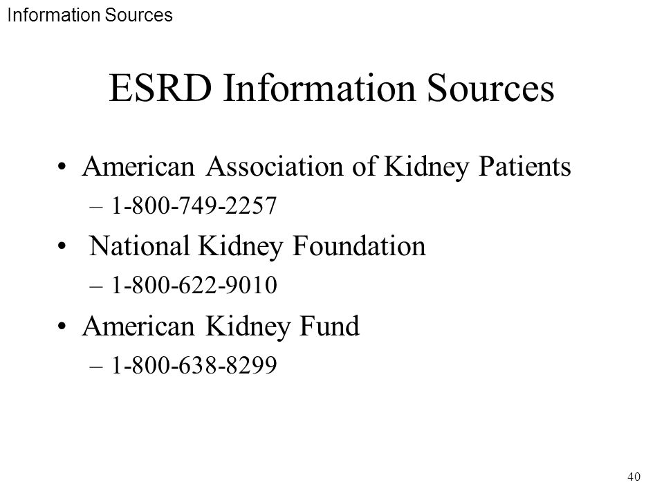 40 ESRD Information Sources American Association of Kidney Patients –1-800-749-2257 National Kidney Foundation –1-800-622-9010 American Kidney Fund –1-800-638-8299 Information Sources