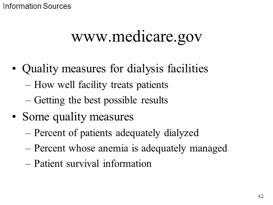 42 www.medicare.gov Quality measures for dialysis facilities –How well facility treats patients –Getting the best possible results Some quality measures –Percent of patients adequately dialyzed –Percent whose anemia is adequately managed –Patient survival information Information Sources