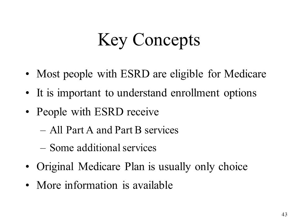 43 Key Concepts Most people with ESRD are eligible for Medicare It is important to understand enrollment options People with ESRD receive –All Part A and Part B services –Some additional services Original Medicare Plan is usually only choice More information is available