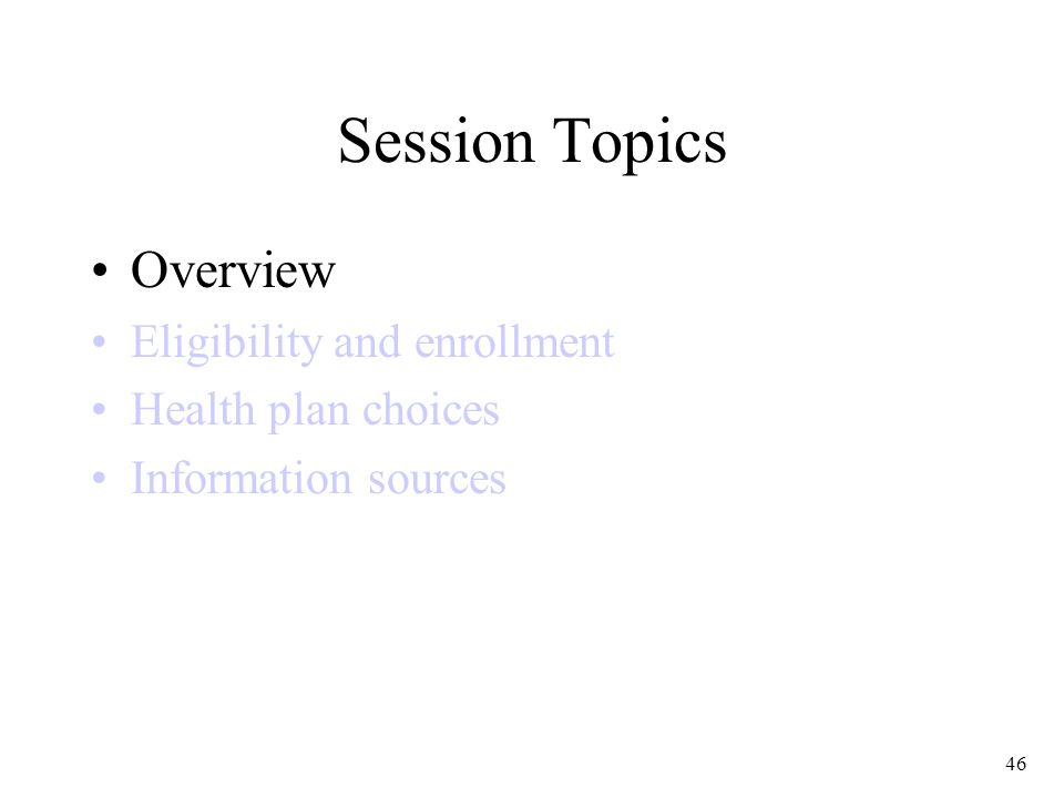 46 Session Topics Overview Eligibility and enrollment Health plan choices Information sources