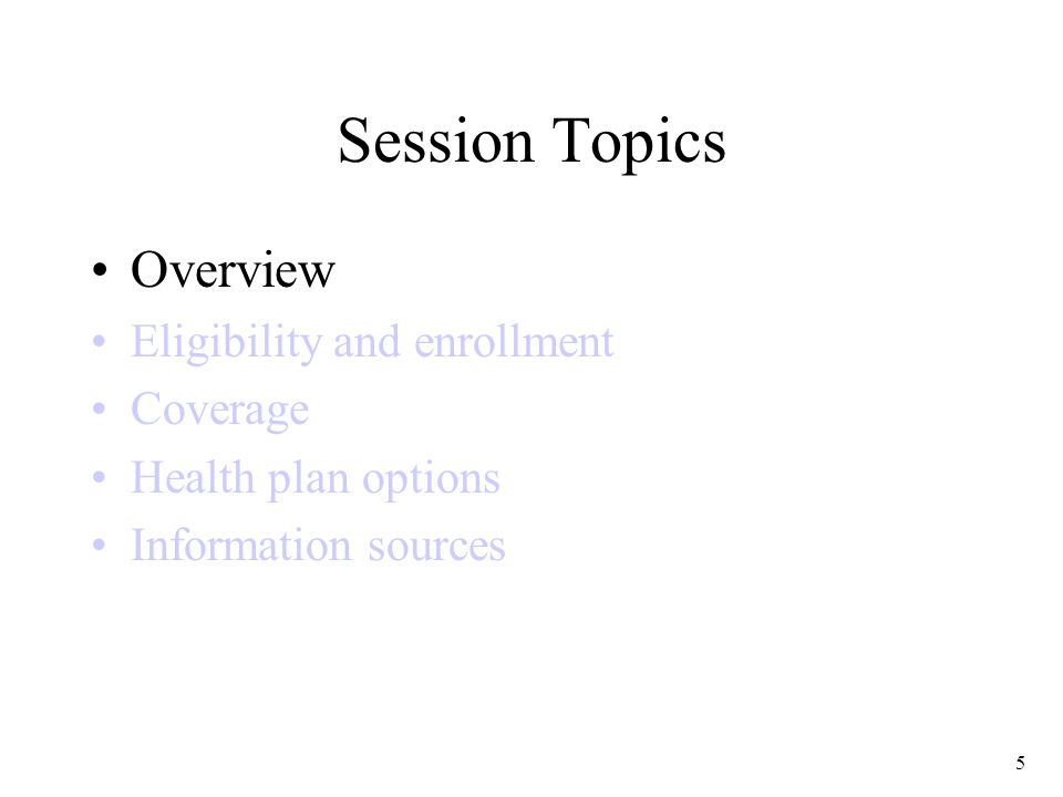 5 Session Topics Overview Eligibility and enrollment Coverage Health plan options Information sources