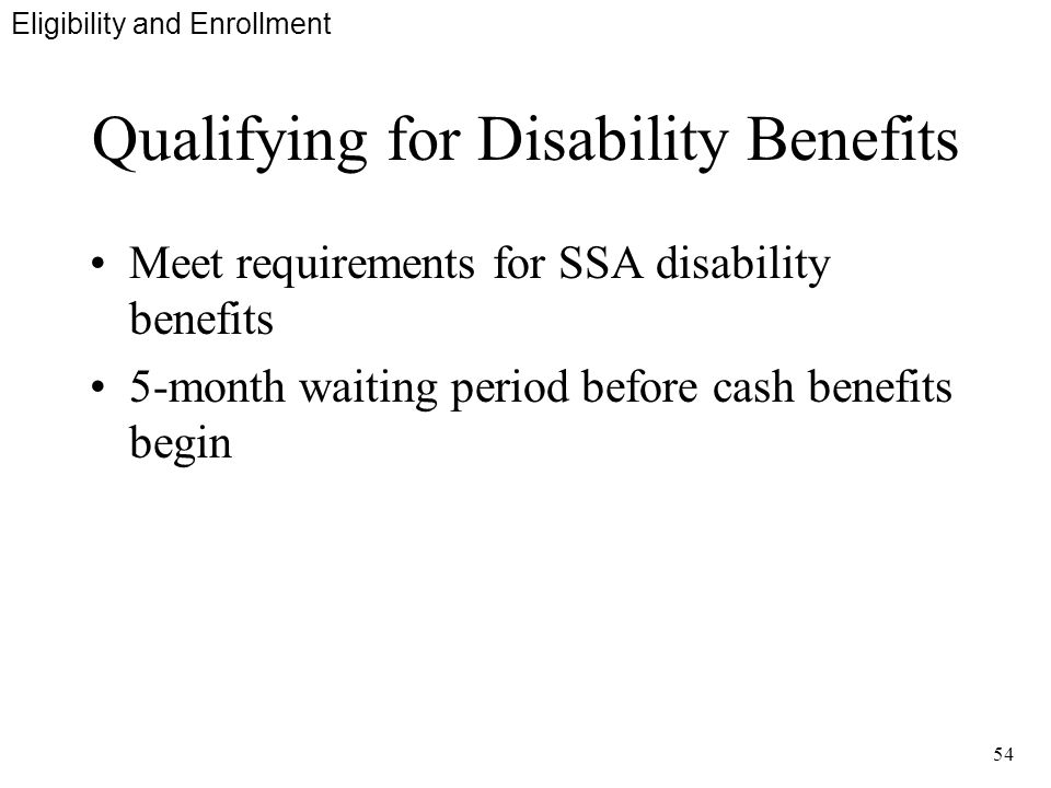 54 Qualifying for Disability Benefits Meet requirements for SSA disability benefits 5-month waiting period before cash benefits begin Eligibility and Enrollment