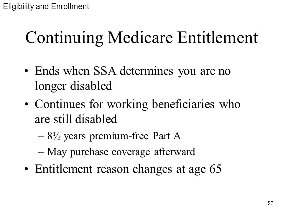 57 Continuing Medicare Entitlement Ends when SSA determines you are no longer disabled Continues for working beneficiaries who are still disabled –8½ years premium-free Part A –May purchase coverage afterward Entitlement reason changes at age 65 Eligibility and Enrollment