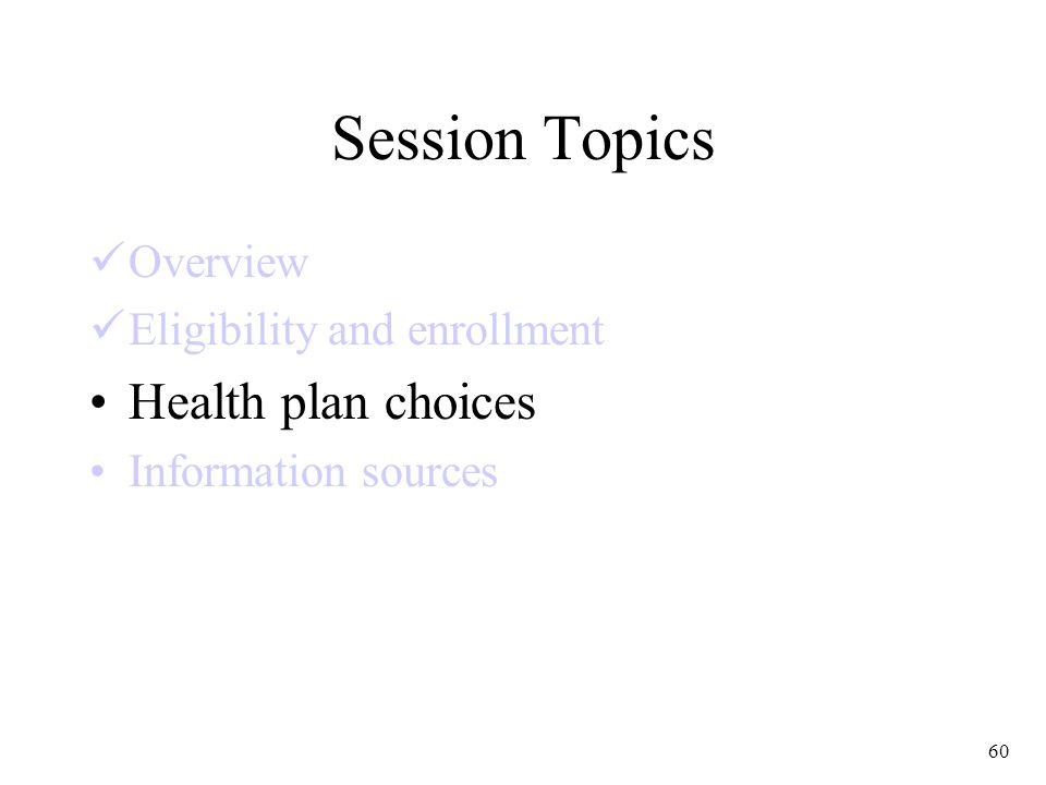 60 Session Topics Overview Eligibility and enrollment Health plan choices Information sources