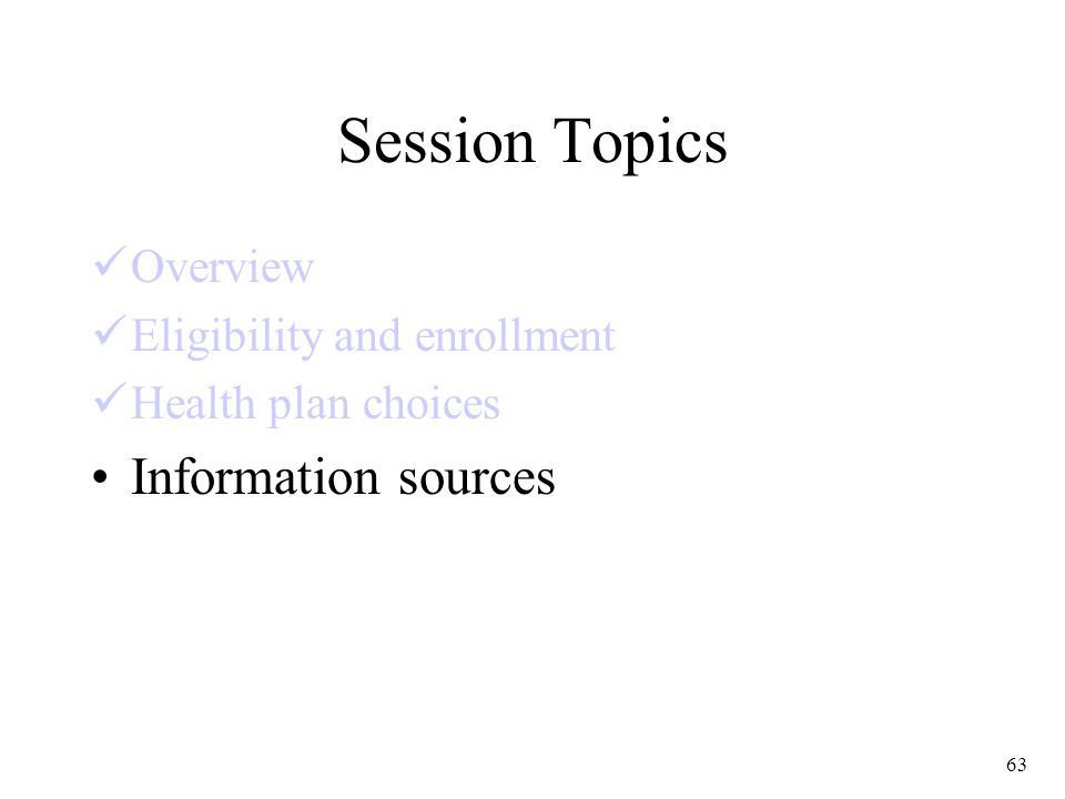 63 Session Topics Overview Eligibility and enrollment Health plan choices Information sources