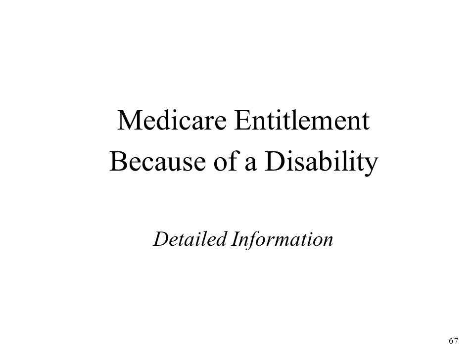 67 Medicare Entitlement Because of a Disability Detailed Information