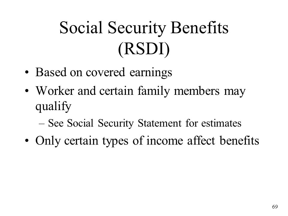 69 Social Security Benefits (RSDI) Based on covered earnings Worker and certain family members may qualify –See Social Security Statement for estimates Only certain types of income affect benefits