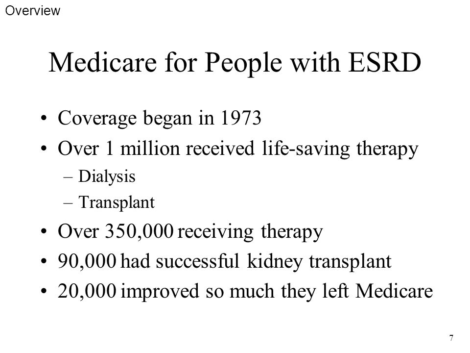 7 Medicare for People with ESRD Coverage began in 1973 Over 1 million received life-saving therapy –Dialysis –Transplant Over 350,000 receiving therapy 90,000 had successful kidney transplant 20,000 improved so much they left Medicare Overview