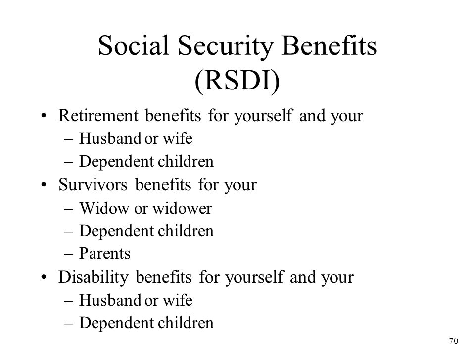 70 Social Security Benefits (RSDI) Retirement benefits for yourself and your –Husband or wife –Dependent children Survivors benefits for your –Widow or widower –Dependent children –Parents Disability benefits for yourself and your –Husband or wife –Dependent children