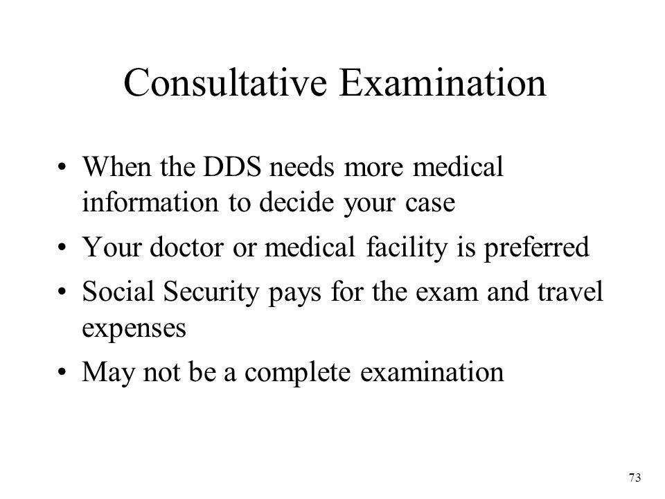 73 Consultative Examination When the DDS needs more medical information to decide your case Your doctor or medical facility is preferred Social Security pays for the exam and travel expenses May not be a complete examination