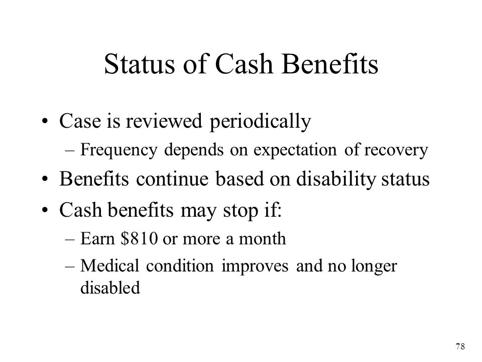 78 Status of Cash Benefits Case is reviewed periodically –Frequency depends on expectation of recovery Benefits continue based on disability status Cash benefits may stop if: –Earn $810 or more a month –Medical condition improves and no longer disabled