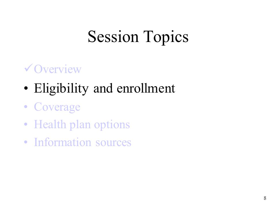 8 Session Topics Overview Eligibility and enrollment Coverage Health plan options Information sources