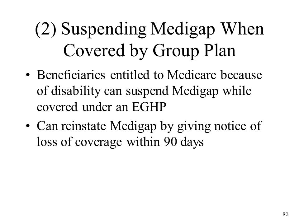 82 (2) Suspending Medigap When Covered by Group Plan Beneficiaries entitled to Medicare because of disability can suspend Medigap while covered under an EGHP Can reinstate Medigap by giving notice of loss of coverage within 90 days