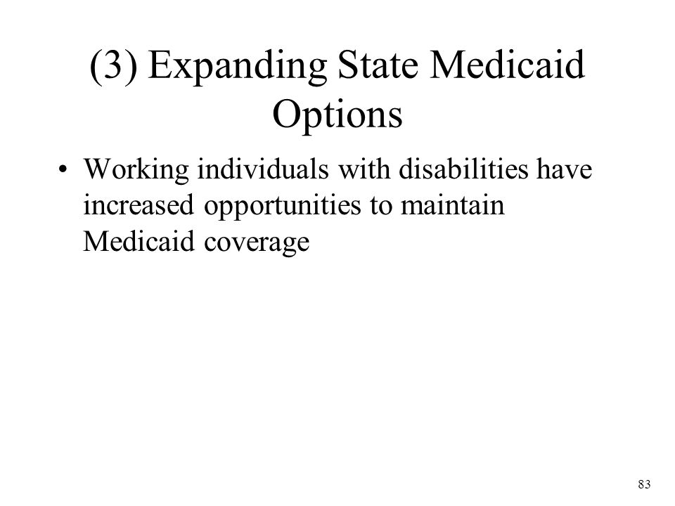 83 (3) Expanding State Medicaid Options Working individuals with disabilities have increased opportunities to maintain Medicaid coverage