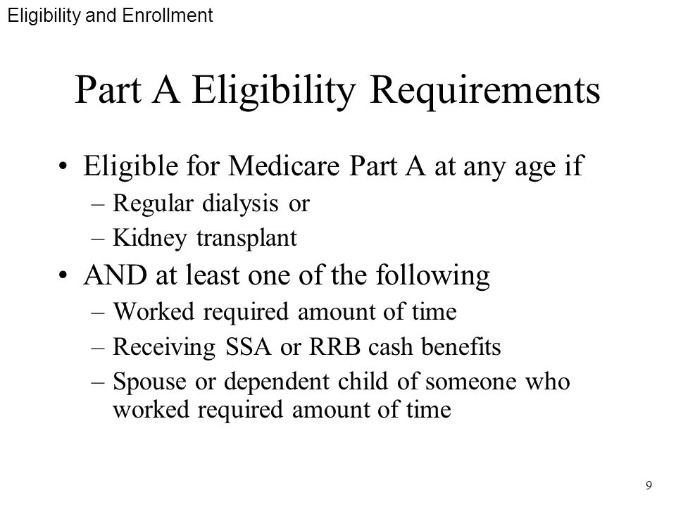 9 Part A Eligibility Requirements Eligible for Medicare Part A at any age if –Regular dialysis or –Kidney transplant AND at least one of the following –Worked required amount of time –Receiving SSA or RRB cash benefits –Spouse or dependent child of someone who worked required amount of time Eligibility and Enrollment