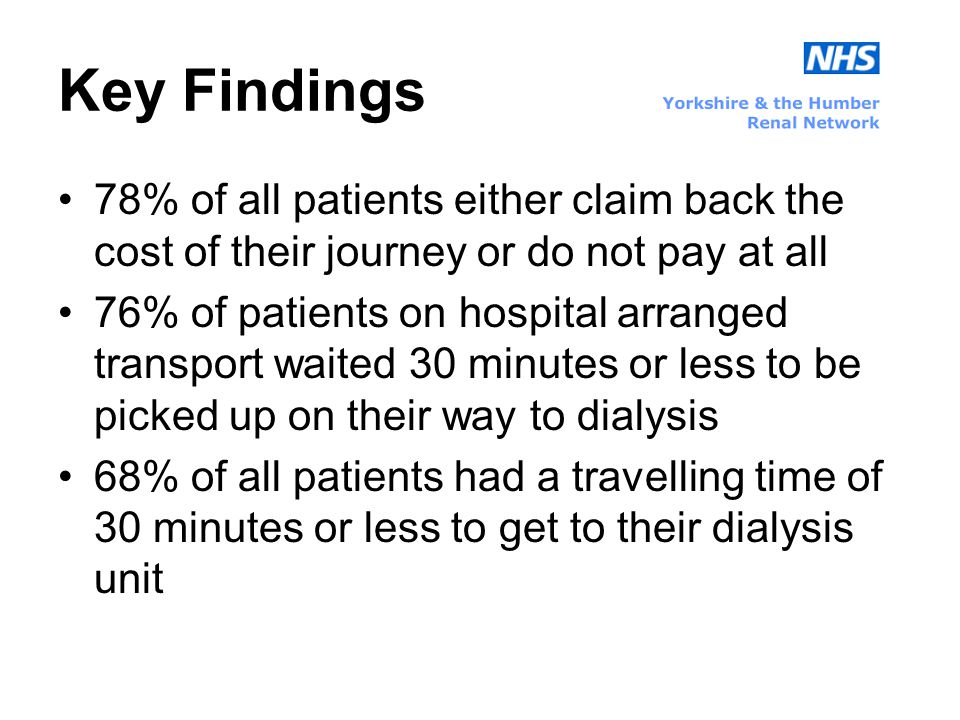 Key Findings 78% of all patients either claim back the cost of their journey or do not pay at all 76% of patients on hospital arranged transport waited 30 minutes or less to be picked up on their way to dialysis 68% of all patients had a travelling time of 30 minutes or less to get to their dialysis unit